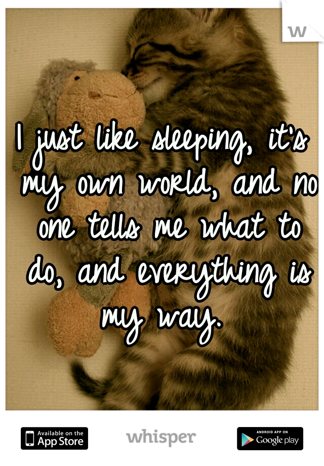 I just like sleeping, it's my own world, and no one tells me what to do, and everything is my way.