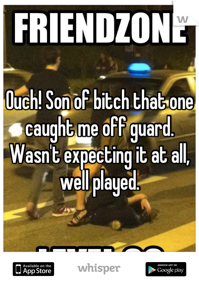 Ouch! Son of bitch that one caught me off guard. Wasn't expecting it at all, well played.