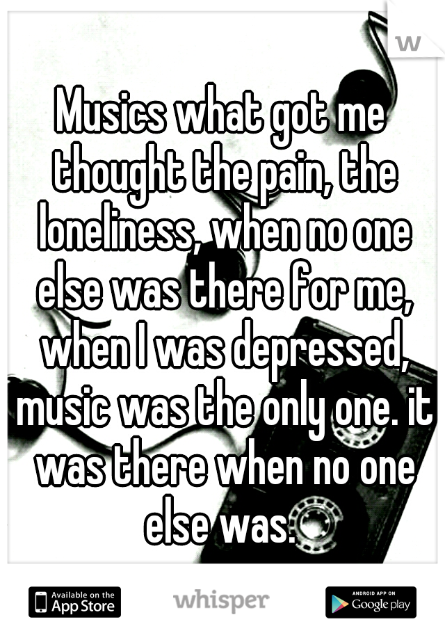 Musics what got me thought the pain, the loneliness, when no one else was there for me, when I was depressed, music was the only one. it was there when no one else was.