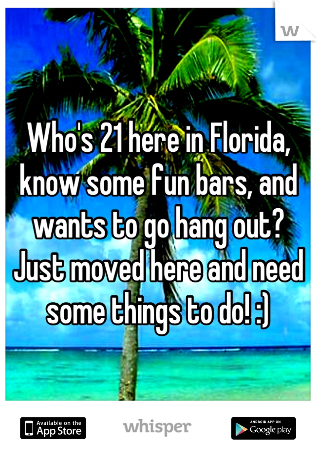 Who's 21 here in Florida, know some fun bars, and wants to go hang out? Just moved here and need some things to do! :)