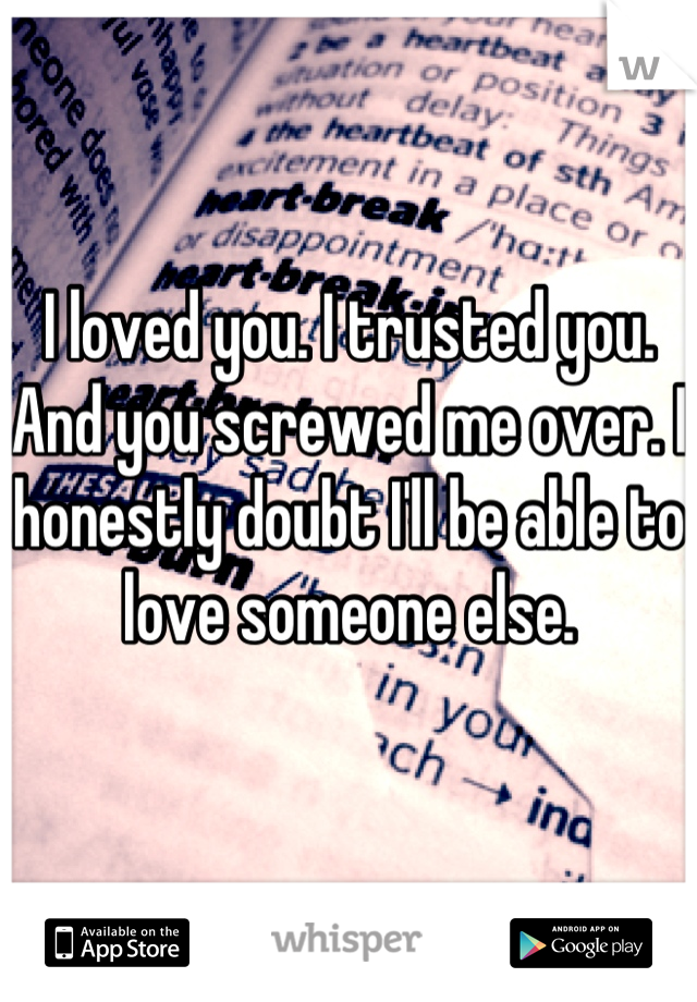 I loved you. I trusted you. And you screwed me over. I honestly doubt I'll be able to love someone else.