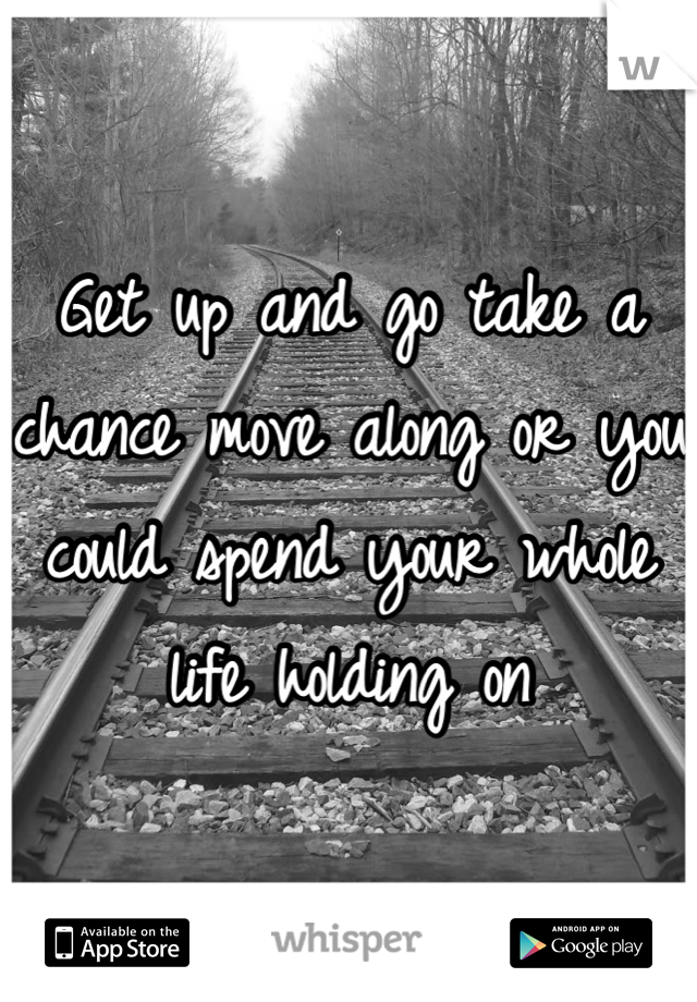 Get up and go take a chance move along or you could spend your whole life holding on