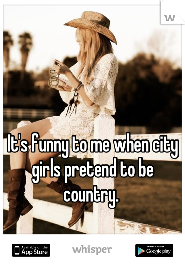 It's funny to me when city girls pretend to be country.