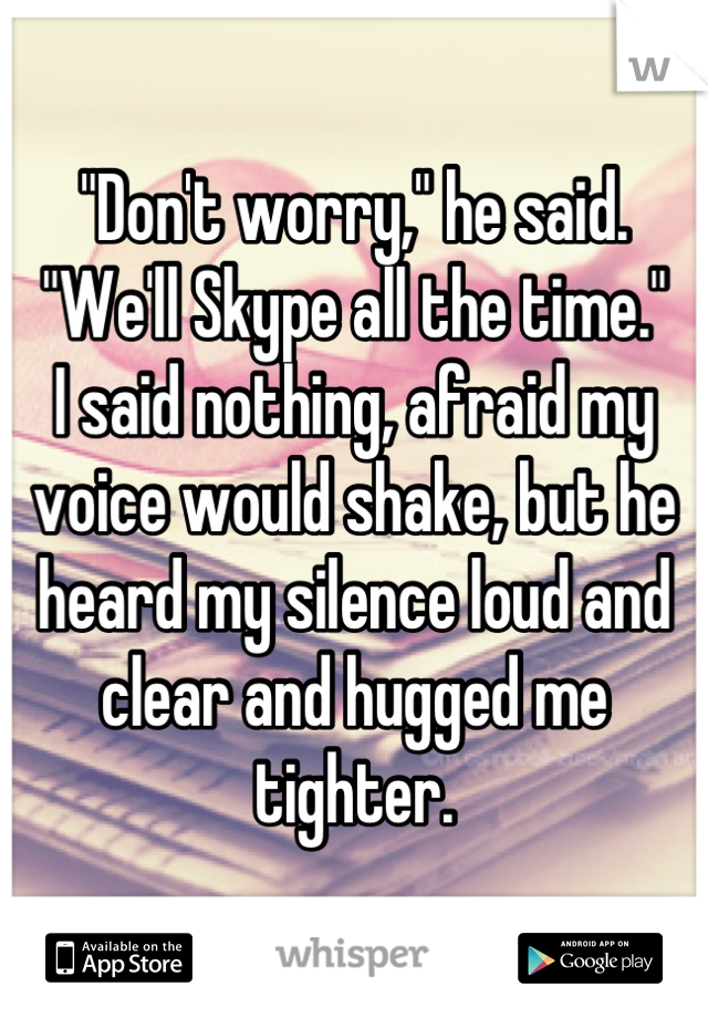 """""""Don't worry,"""" he said. """"We'll Skype all the time."""" I said nothing, afraid my voice would shake, but he heard my silence loud and clear and hugged me tighter."""