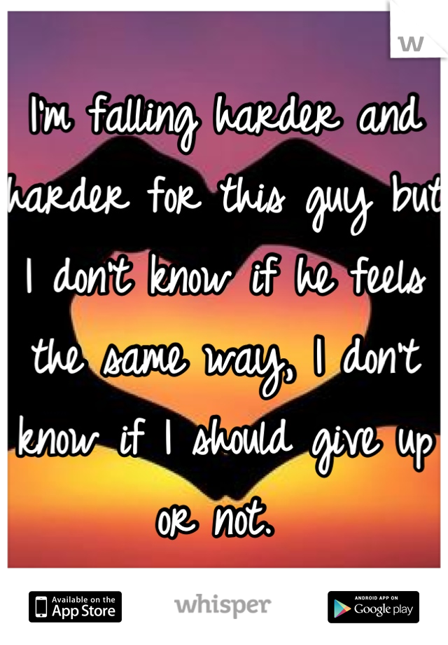 I'm falling harder and harder for this guy but I don't know if he feels the same way, I don't know if I should give up or not.