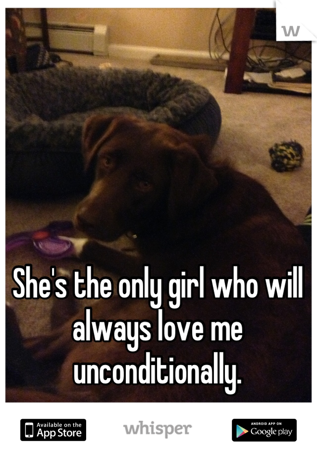 She's the only girl who will always love me unconditionally.