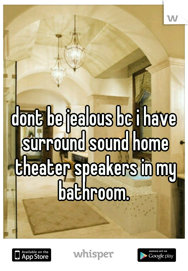 dont be jealous bc i have surround sound home theater speakers in my bathroom.
