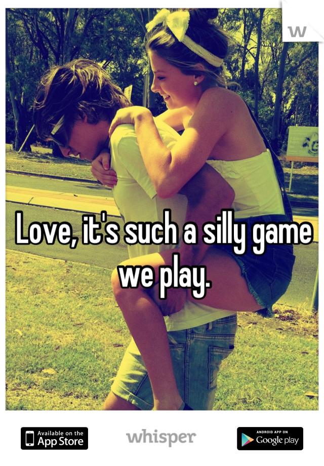 Love, it's such a silly game we play.