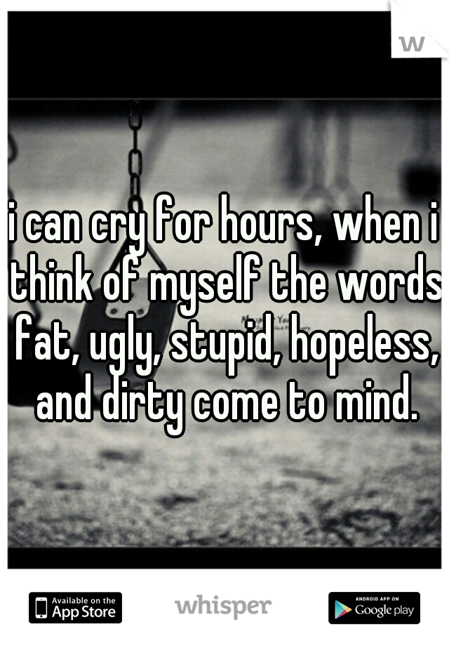 i can cry for hours, when i think of myself the words fat, ugly, stupid, hopeless, and dirty come to mind.
