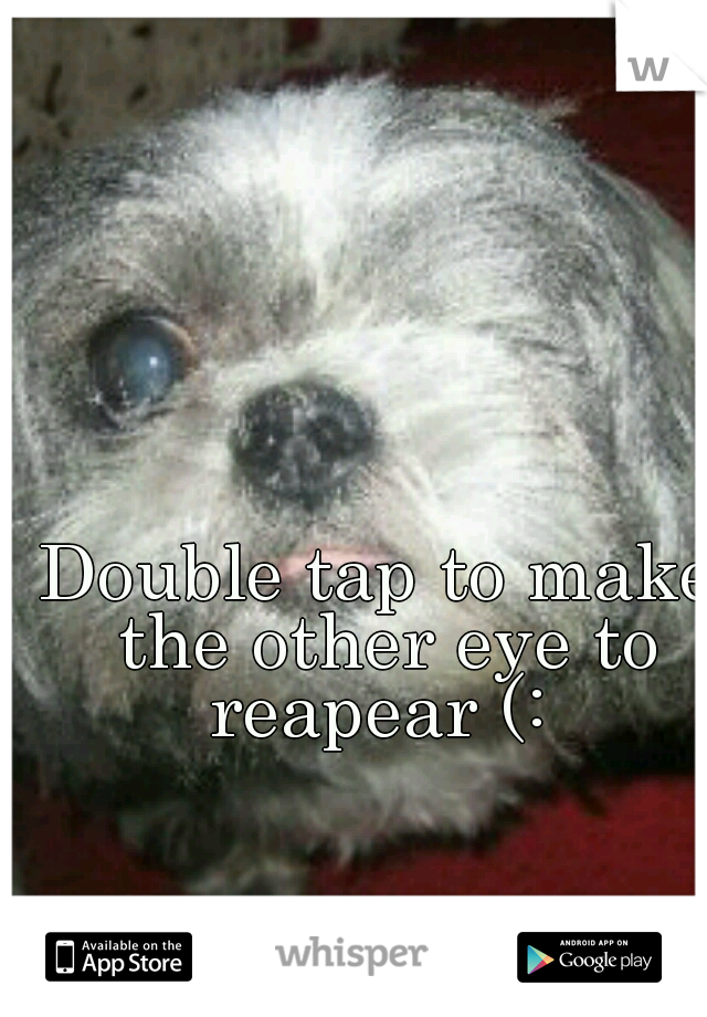 Double tap to make the other eye to reapear (: