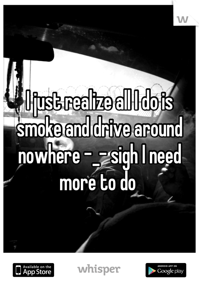 I just realize all I do is smoke and drive around nowhere -_- sigh I need more to do