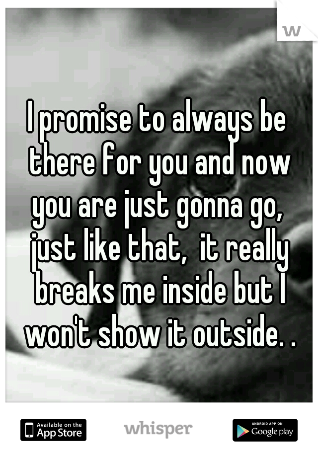 I promise to always be there for you and now you are just gonna go,  just like that,  it really breaks me inside but I won't show it outside. .