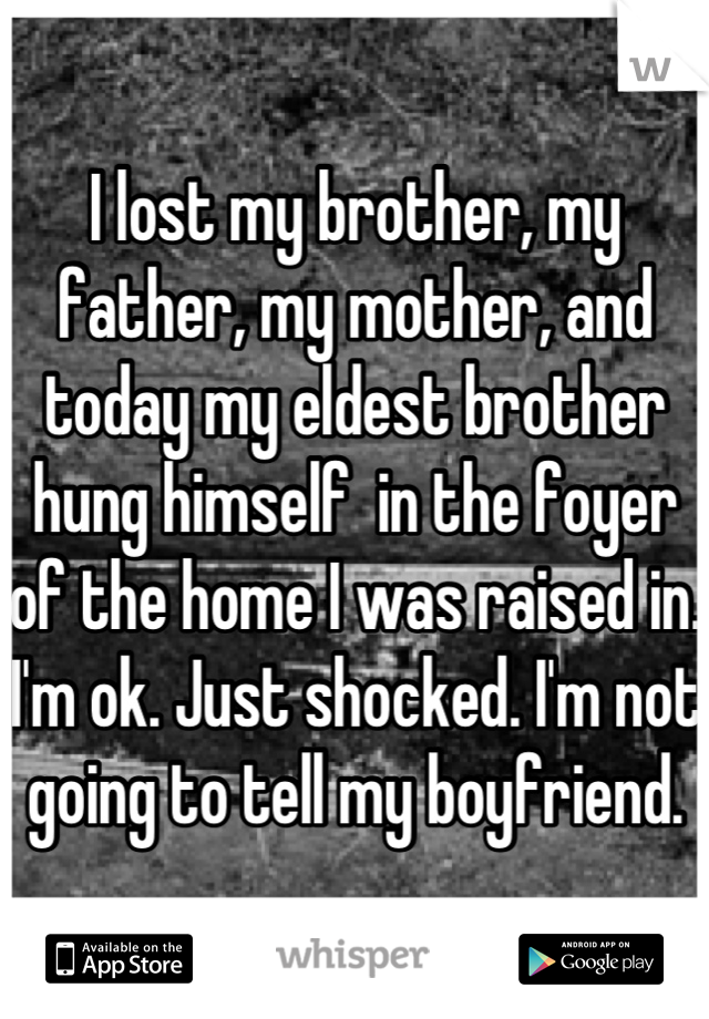 I lost my brother, my father, my mother, and today my eldest brother hung himself  in the foyer of the home I was raised in. I'm ok. Just shocked. I'm not going to tell my boyfriend.