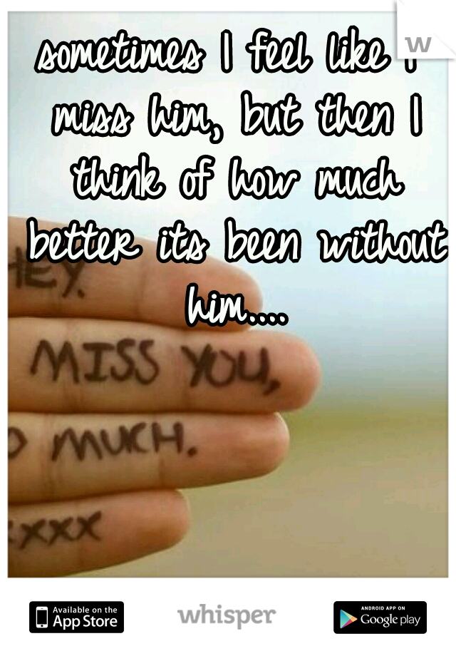 sometimes I feel like I miss him, but then I think of how much better its been without him....