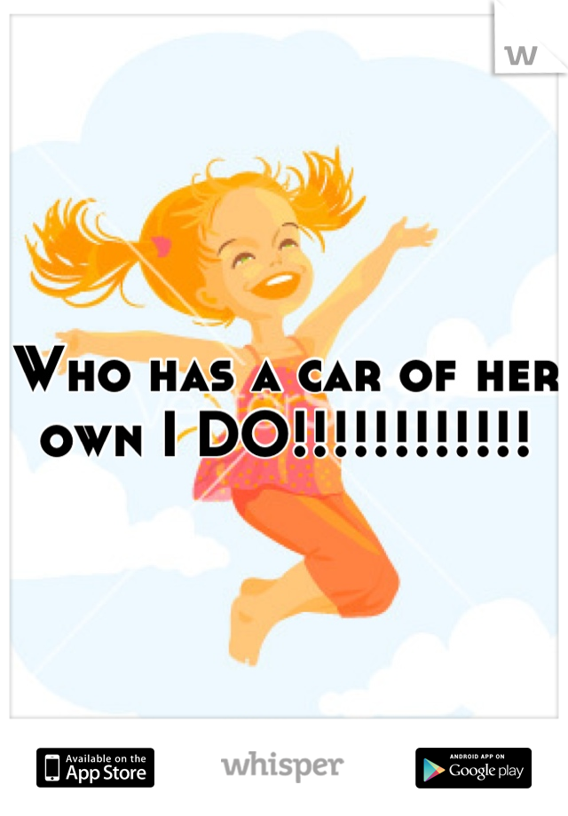 Who has a car of her own I DO!!!!!!!!!!!!