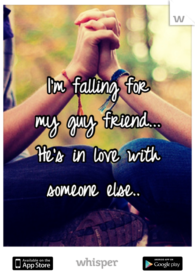 I'm falling for  my guy friend... He's in love with  someone else..
