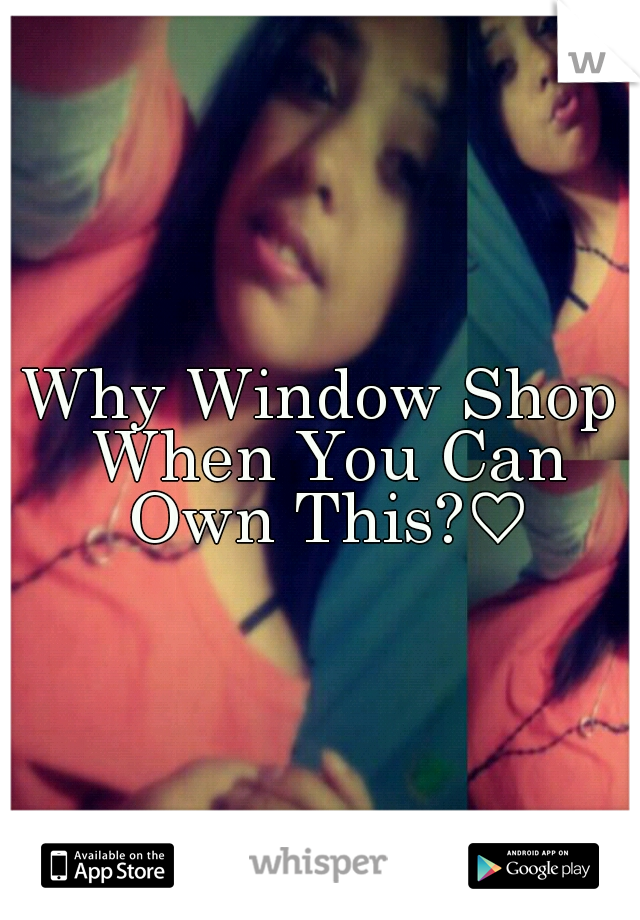 Why Window Shop When You Can Own This?♡
