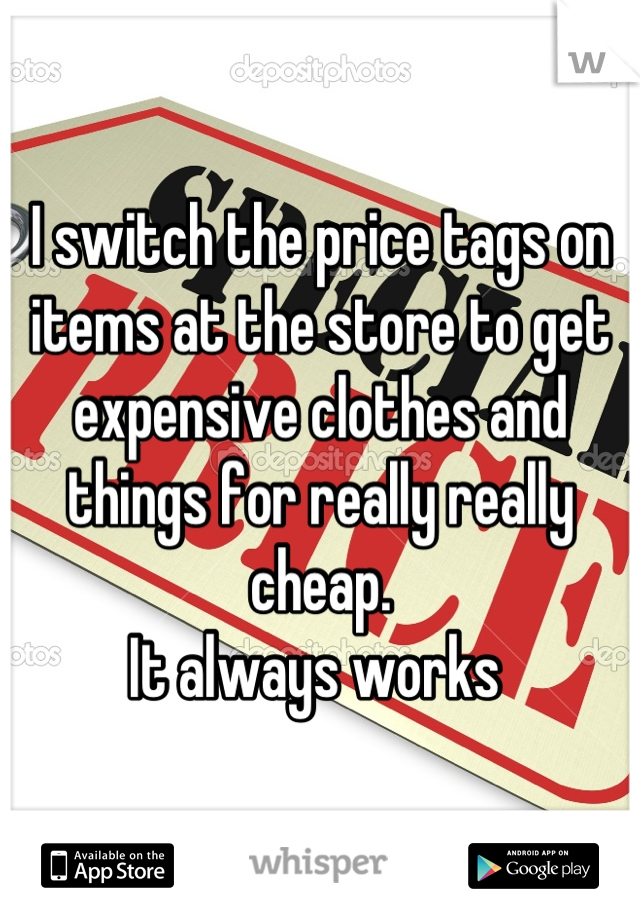 I switch the price tags on items at the store to get expensive clothes and things for really really cheap.  It always works