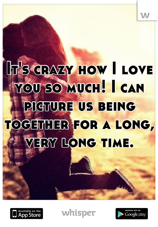 It's crazy how I love you so much! I can picture us being together for a long, very long time.