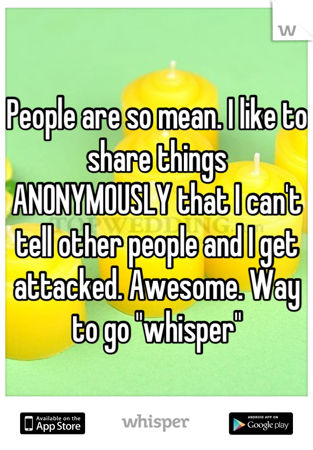 """People are so mean. I like to share things  ANONYMOUSLY that I can't tell other people and I get attacked. Awesome. Way to go """"whisper"""""""