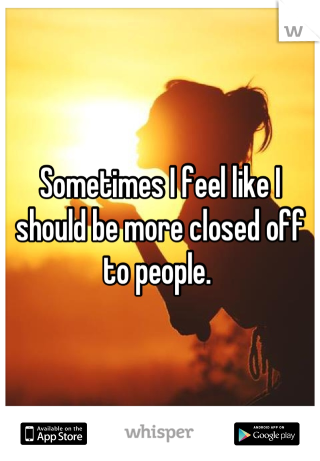 Sometimes I feel like I should be more closed off to people.