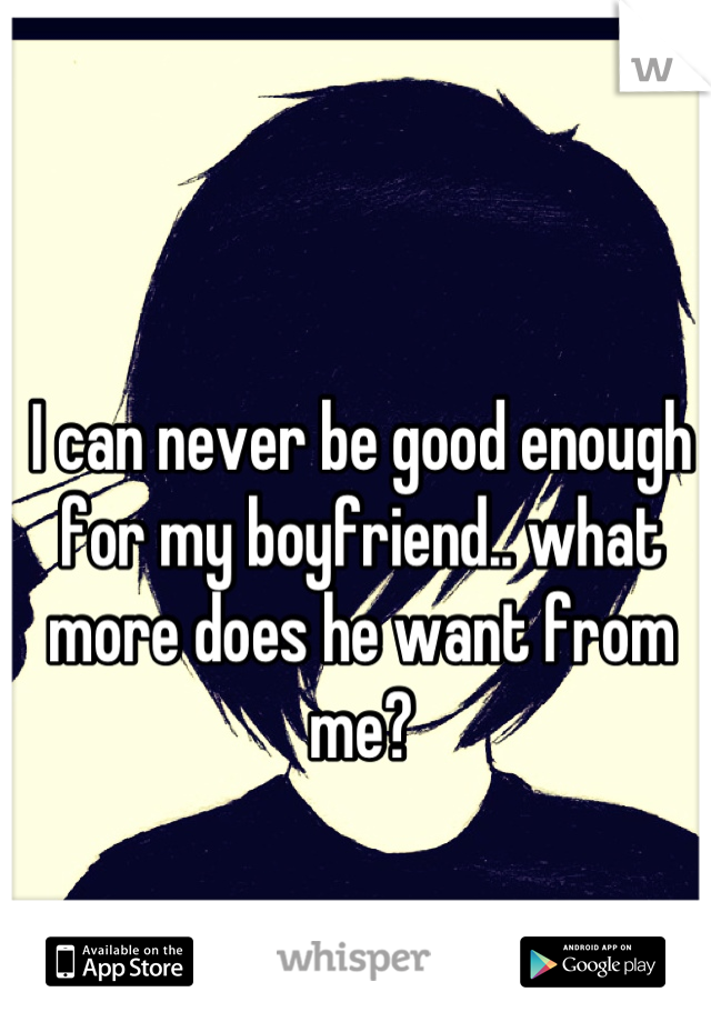 I can never be good enough for my boyfriend.. what more does he want from me?