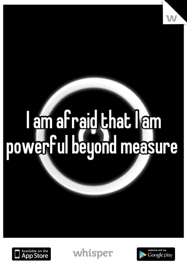 I am afraid that I am powerful beyond measure