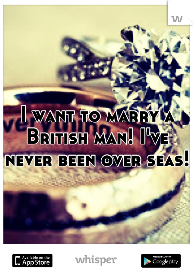 I want to marry a British man! I've never been over seas!