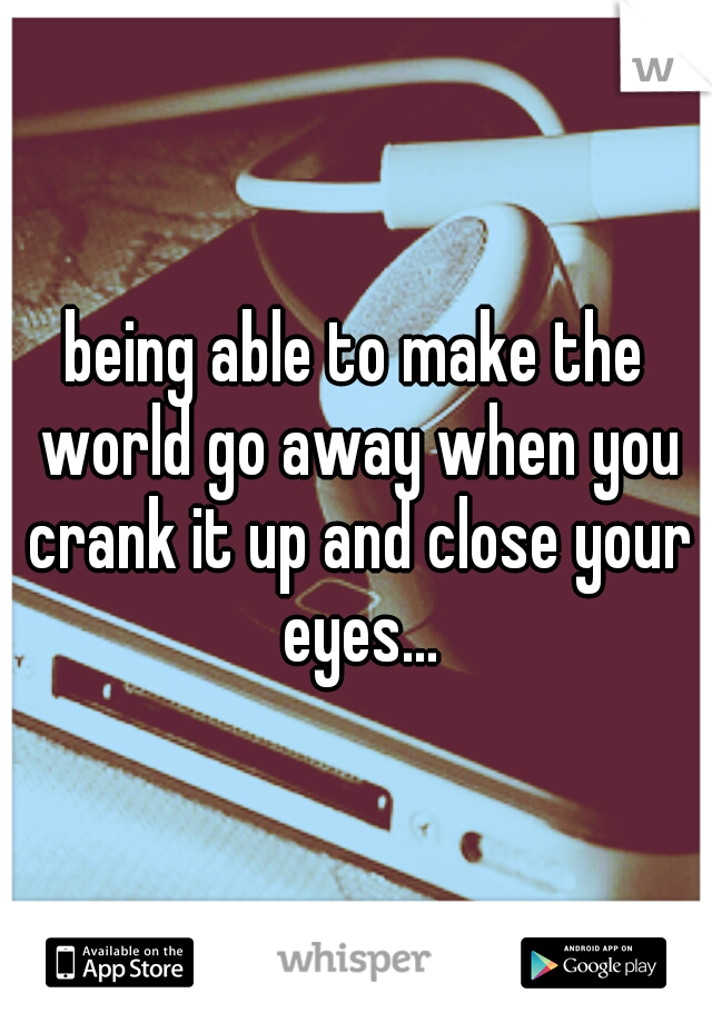 being able to make the world go away when you crank it up and close your eyes...