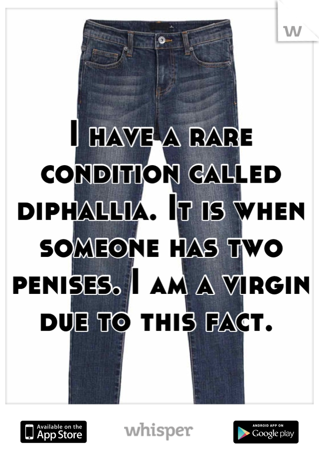 I have a rare condition called diphallia. It is when someone has two penises. I am a virgin due to this fact.