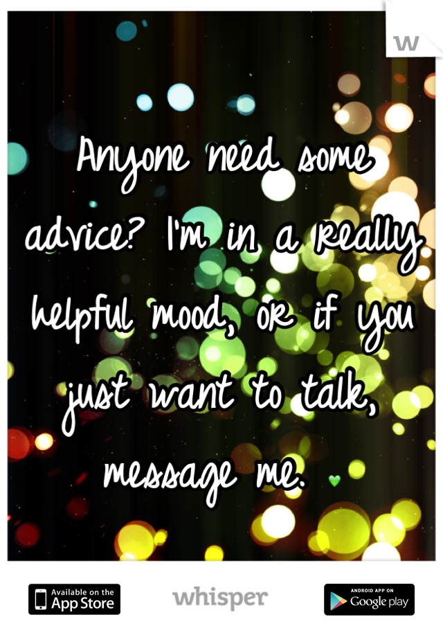 Anyone need some advice? I'm in a really helpful mood, or if you just want to talk, message me. 💚