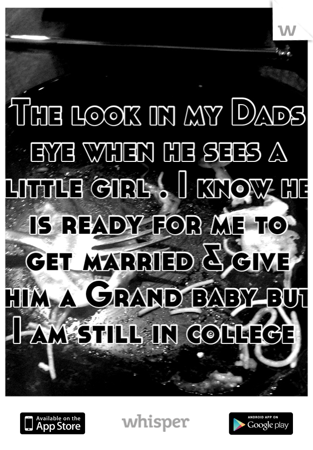 The look in my Dads eye when he sees a little girl . I know he is ready for me to get married & give him a Grand baby but I am still in college