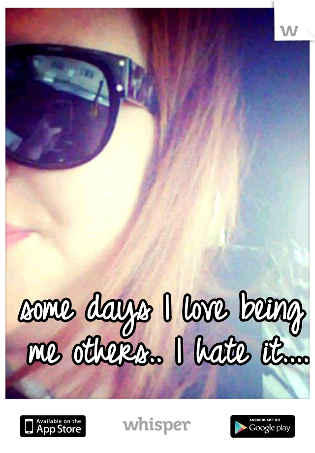 some days I love being me others.. I hate it....
