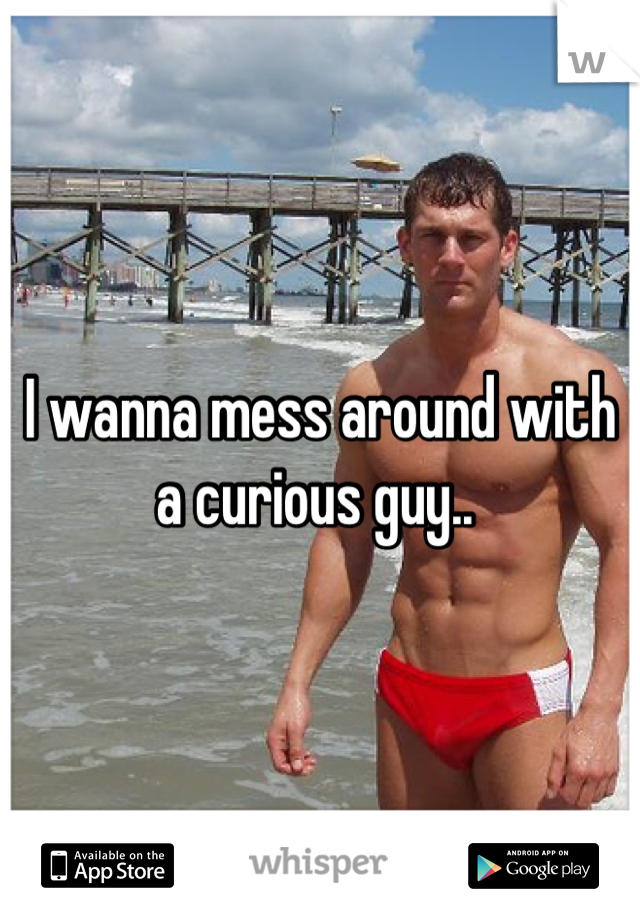 I wanna mess around with a curious guy..