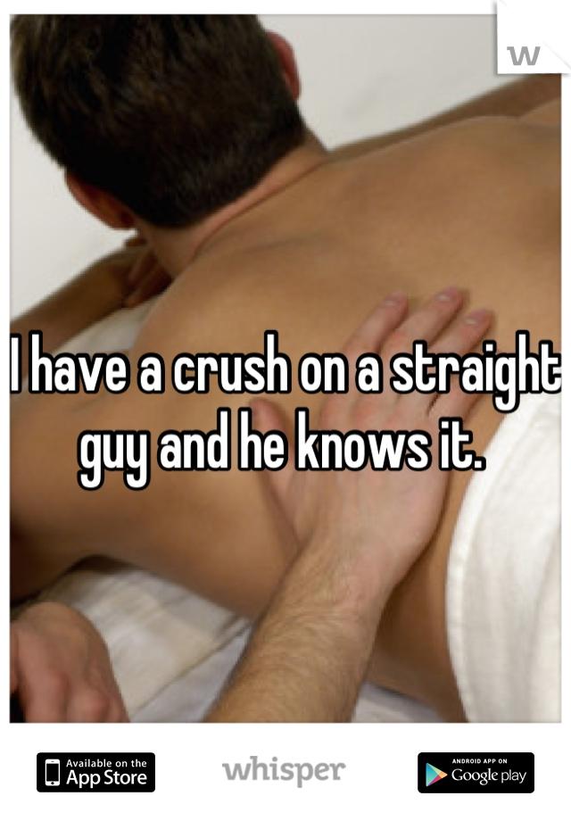 I have a crush on a straight guy and he knows it.