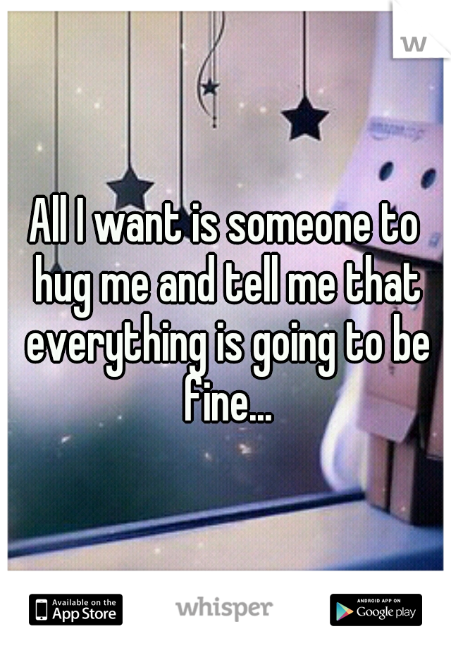 All I want is someone to hug me and tell me that everything is going to be fine...