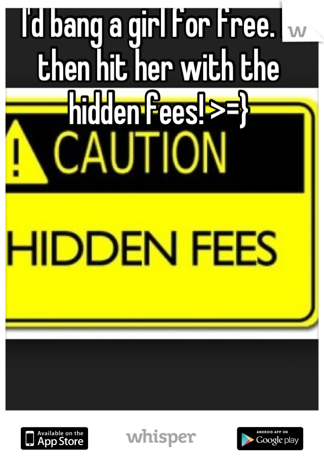 I'd bang a girl for free. N then hit her with the hidden fees! >=}
