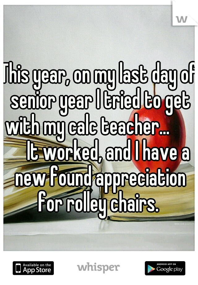 This year, on my last day of senior year I tried to get with my calc teacher...          It worked, and I have a new found appreciation for rolley chairs.