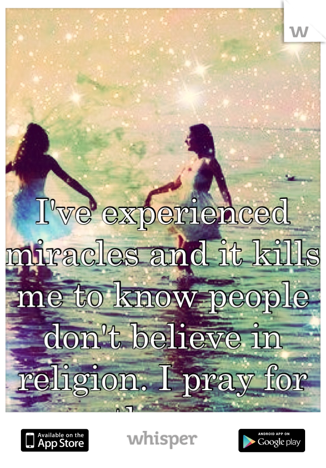 I've experienced miracles and it kills me to know people don't believe in religion. I pray for them.