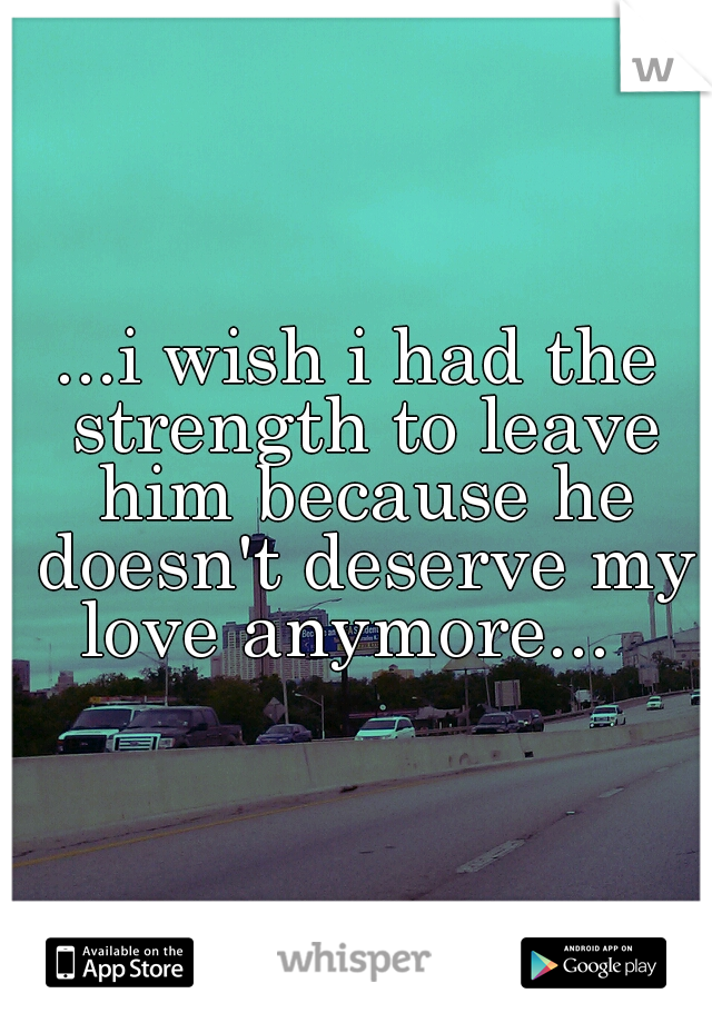 ...i wish i had the strength to leave him because he doesn't deserve my love anymore...