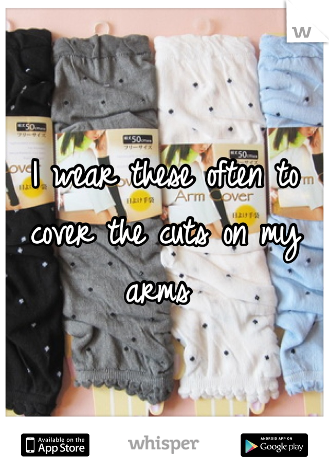 I wear these often to cover the cuts on my arms