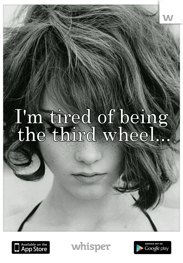 I'm tired of being the third wheel...