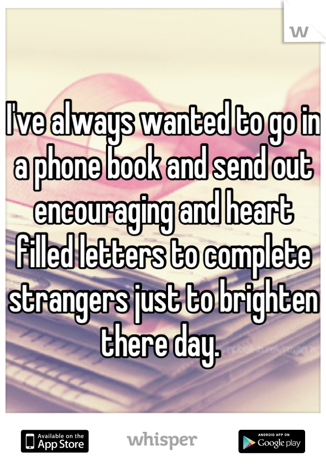 I've always wanted to go in a phone book and send out encouraging and heart filled letters to complete strangers just to brighten there day.