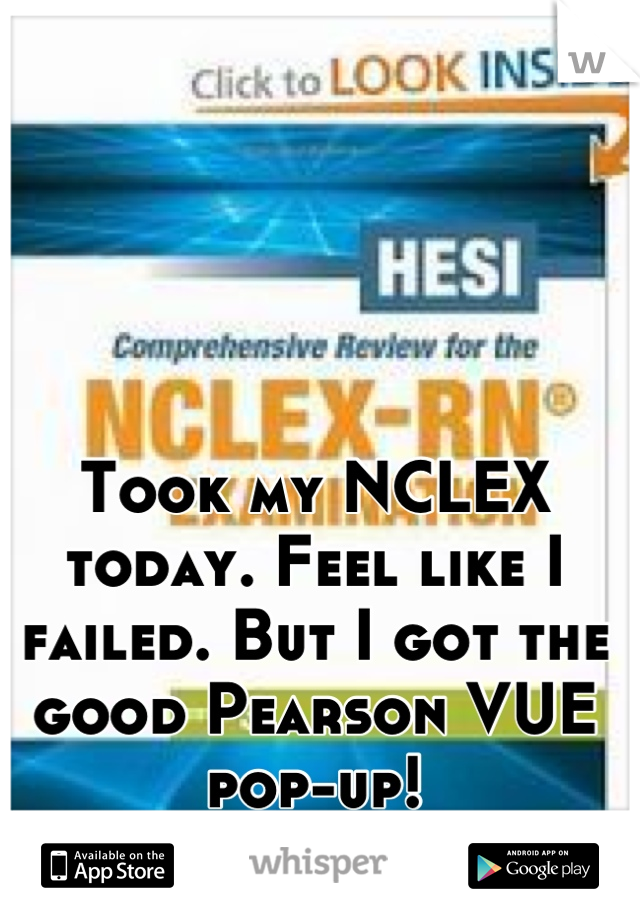 Took my NCLEX today. Feel like I failed. But I got the good Pearson VUE pop-up!