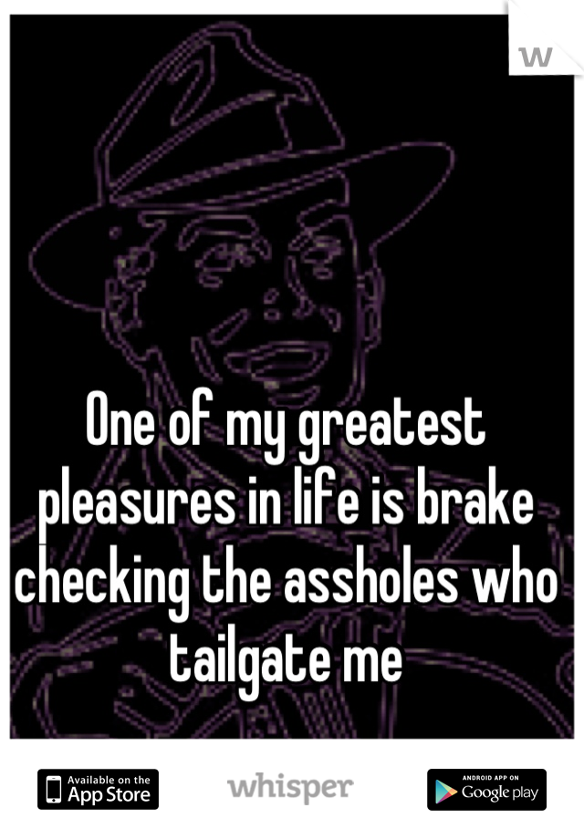 One of my greatest pleasures in life is brake checking the assholes who tailgate me