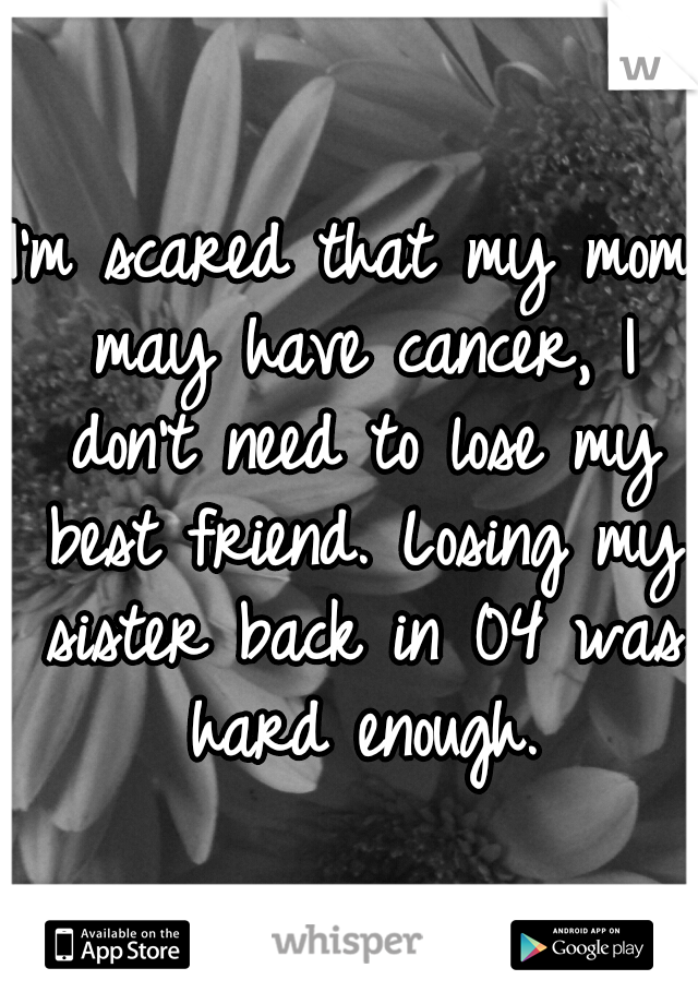 I'm scared that my mom may have cancer, I don't need to lose my best friend. Losing my sister back in 04 was hard enough.