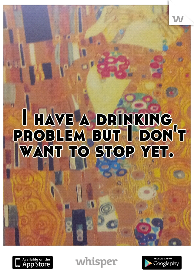 I have a drinking problem but I don't want to stop yet.