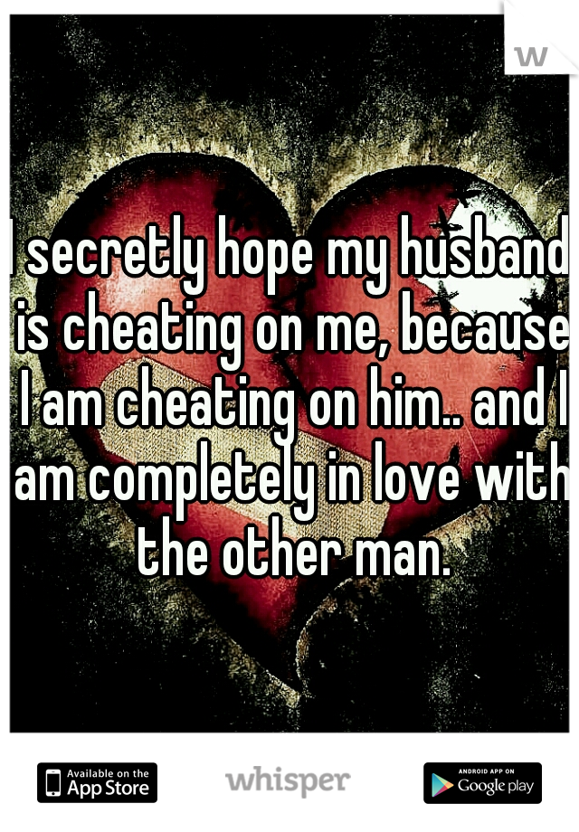 I secretly hope my husband is cheating on me, because I am cheating on him.. and I am completely in love with the other man.
