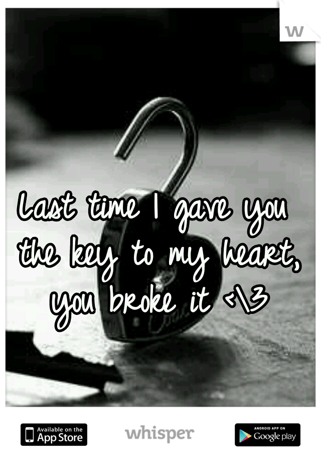 Last time I gave you the key to my heart, you broke it <\3
