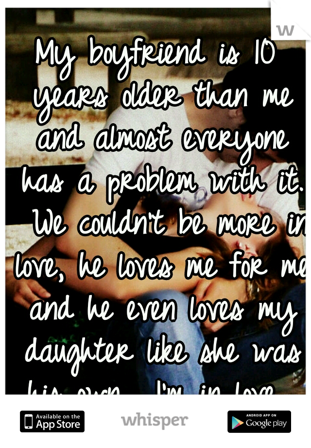 My boyfriend is 10 years older than me and almost everyone has a problem with it.  We couldn't be more in love, he loves me for me and he even loves my daughter like she was his own.  I'm in love.